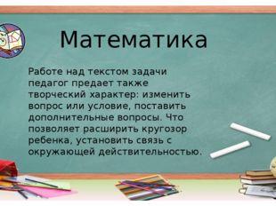 Математика Работе над текстом задачи педагог предает также творческий характе