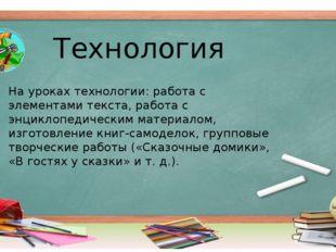 На уроках технологии: работа с элементами текста, работа с энциклопедическим