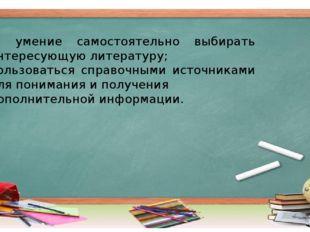 5) умение самостоятельно выбирать интересующую литературу; пользоваться справ