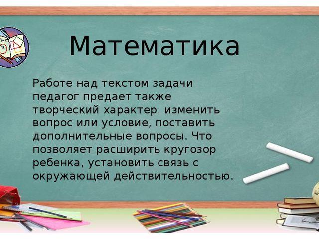 Математика Работе над текстом задачи педагог предает также творческий характе...