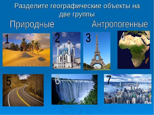 Разделите географические объекты на две группы