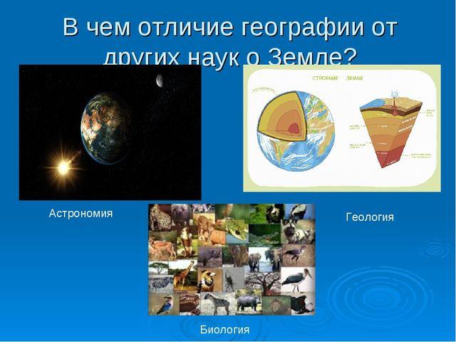 В чем отличие географии от других наук о Земле? Астрономия Геология Биология