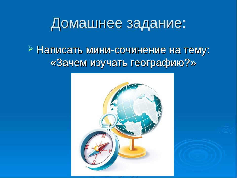 Домашнее задание: Написать мини-сочинение на тему: «Зачем изучать географию?»