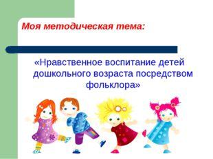 Моя методическая тема: «Нравственное воспитание детей дошкольного возраста по