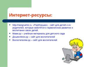 Интернет-ресурсы: http://razigrushki.ru «РазИгрушки» - сайт для детей и их ро