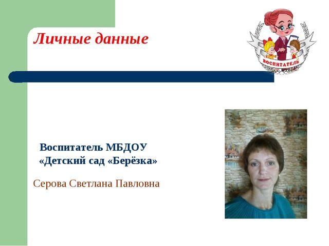 Личные данные Воспитатель МБДОУ «Детский сад «Берёзка» Серова Светлана Павловна
