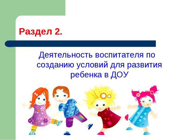 Раздел 2. Деятельность воспитателя по созданию условий для развития ребенка в...