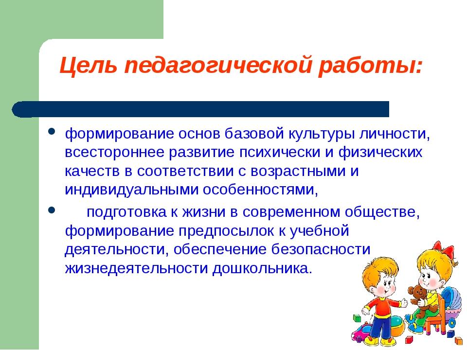 Цель педагогической работы: формирование основ базовой культуры личности, все...