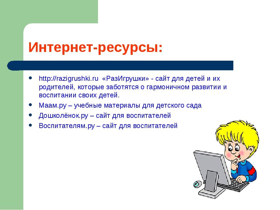 Интернет-ресурсы: http://razigrushki.ru «РазИгрушки» - сайт для детей и их ро...