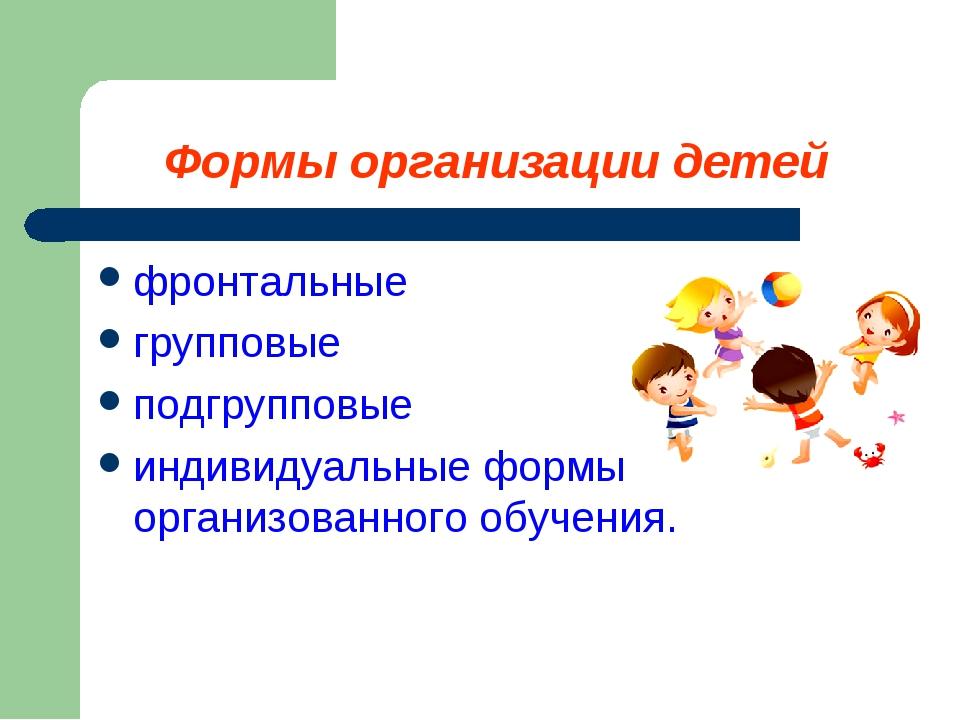Формы организации детей фронтальные групповые подгрупповые индивидуальные фор...