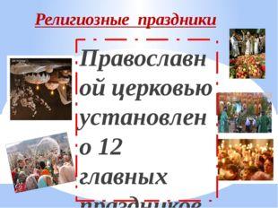 Религиозные праздники Православной церковью установлено 12 главных праздников