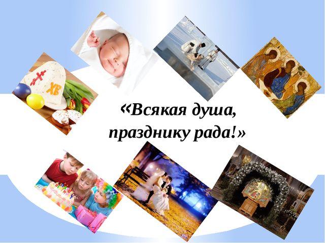 «Всякая душа, празднику рада!»