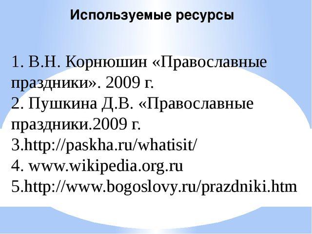 Используемые ресурсы 1. В.Н. Корнюшин «Православные праздники». 2009 г. 2. Пу...