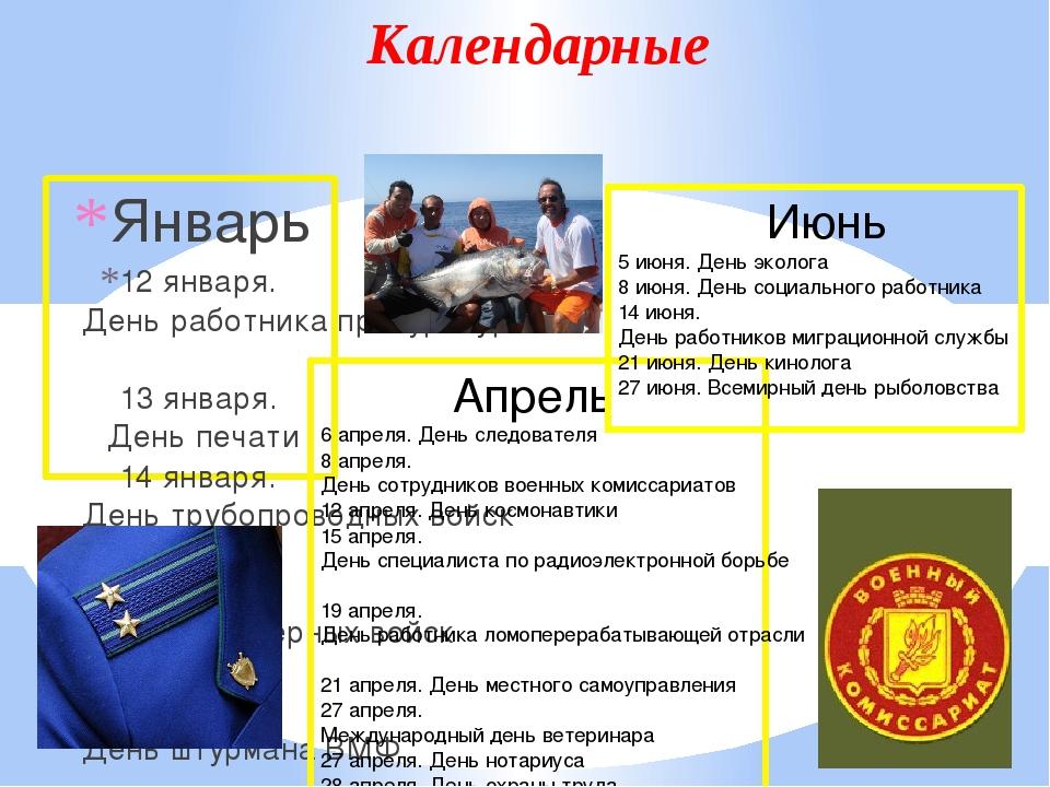 Календарные Январь 12 января.День работника прокуратуры 13 января.День печа...