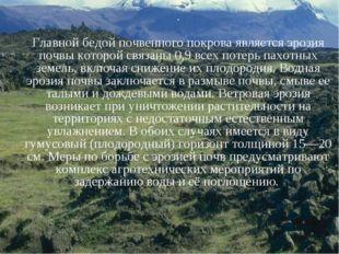. Главной бедой почвенного покрова является эрозия почвы которой связаны 0,9