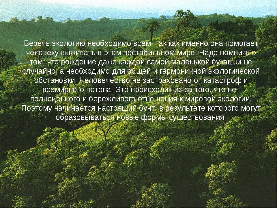 Беречь экологию необходимо всем, так как именно она помогает человеку выживат...