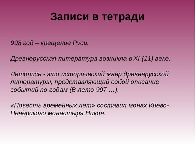 Записи в тетради 998 год – крещение Руси. Древнерусская литература возникла в...