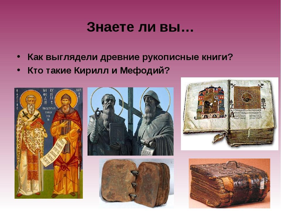 Знаете ли вы… Как выглядели древние рукописные книги? Кто такие Кирилл и Мефо...