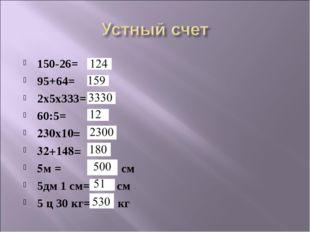 150-26= 95+64= 2x5x333= 60:5= 230x10= 32+148= 5м = см 5дм 1 см= см 5 ц 30 кг=