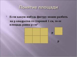 Если какую-нибудь фигуру можно разбить на p квадратов со стороной 1 см, то е
