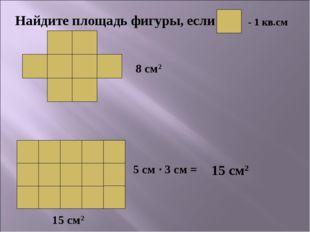 8 см2 5 см · 3 см = 15 см2 15 см2
