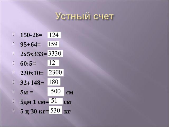 150-26= 95+64= 2x5x333= 60:5= 230x10= 32+148= 5м = см 5дм 1 см= см 5 ц 30 кг=...