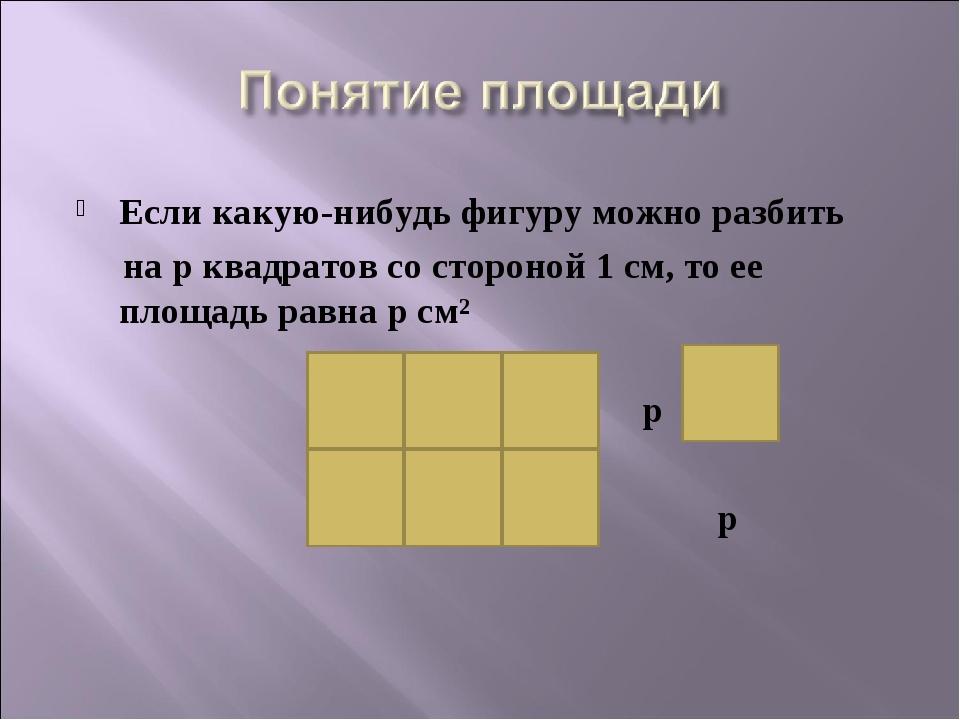 Если какую-нибудь фигуру можно разбить на p квадратов со стороной 1 см, то е...