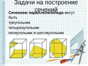 Задачи на построение сечений Сечением параллелепипеда могут быть треугольник