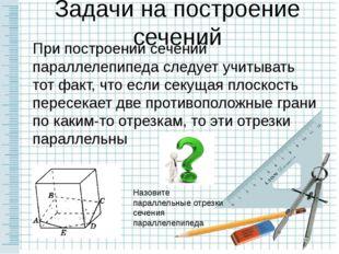 Задачи на построение сечений При построении сечений параллелепипеда следует у