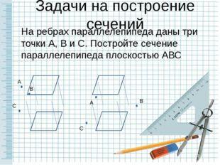 Задачи на построение сечений На ребрах параллелепипеда даны три точки А, В и