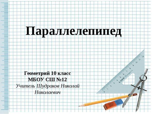 Параллелепипед Геометрий 10 класс МБОУ СШ №12 Учитель Шудраков Николай Никола...