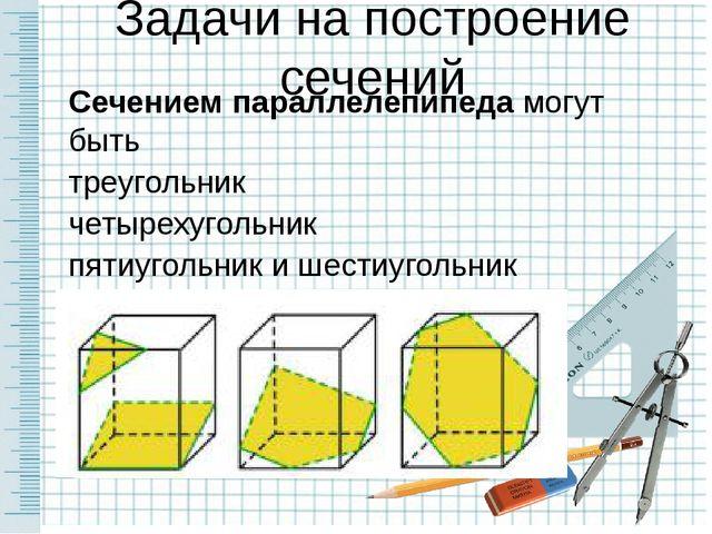 Задачи на построение сечений Сечением параллелепипеда могут быть треугольник...