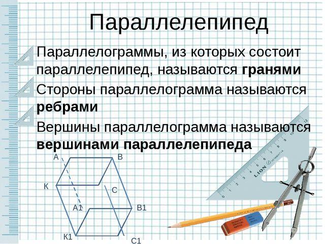 Параллелограммы, из которых состоит параллелепипед, называются гранями Сторон...