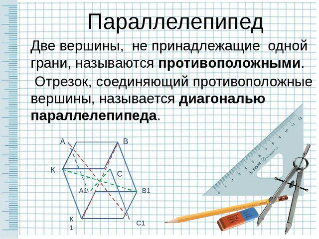 Параллелепипед Две вершины, не принадлежащие одной грани, называются противоп...