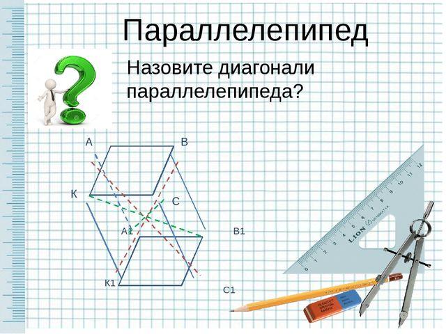 Параллелепипед Назовите диагонали параллелепипеда?