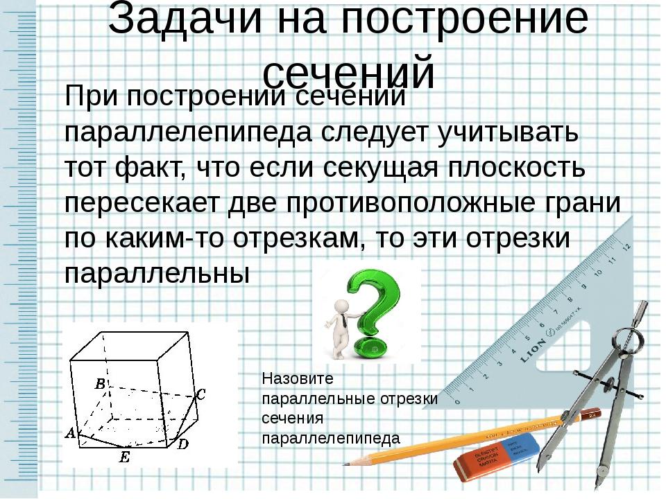 Задачи на построение сечений При построении сечений параллелепипеда следует у...