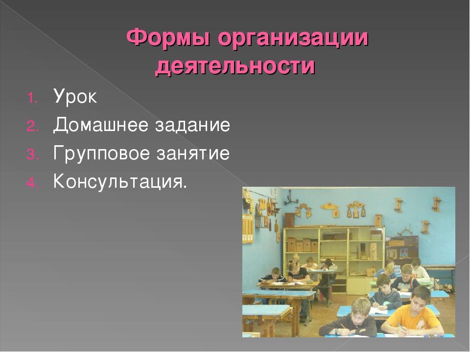 Формы организации деятельности Урок Домашнее задание Групповое занятие Консул...