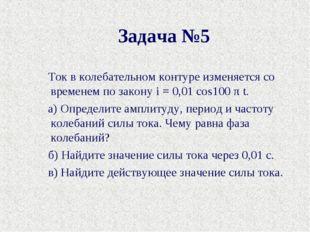 Задача №5 Ток в колебательном контуре изменяется со временем по законуi= 0,