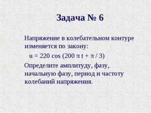 Задача № 6 Напряжение в колебательном контуре изменяется по закону: u= 220