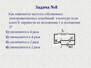 Задача №8 Как изменится частота собственных электромагнитных колебаний в кон