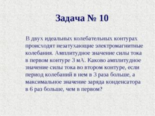 Задача № 10 В двух идеальных колебательных контурах происходят незатухающие э