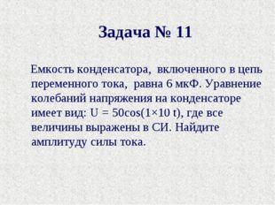 Задача № 11 Емкость конденсатора, включенного в цепь переменного тока, равн