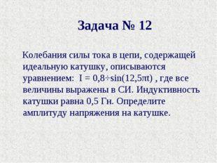 Задача № 12 Колебания силы тока в цепи, содержащей идеальную катушку, описыва