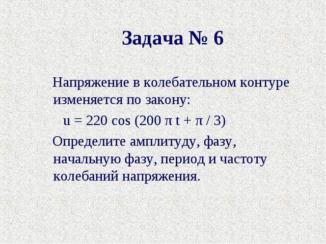 Задача № 6 Напряжение в колебательном контуре изменяется по закону: u= 220...
