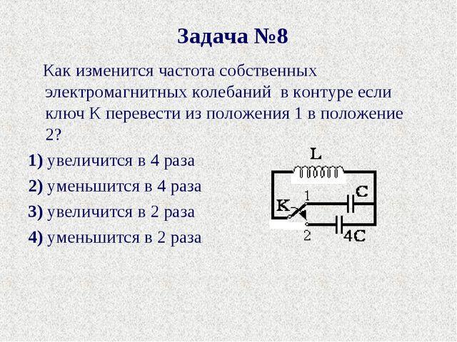 Задача №8 Как изменится частота собственных электромагнитных колебаний в кон...