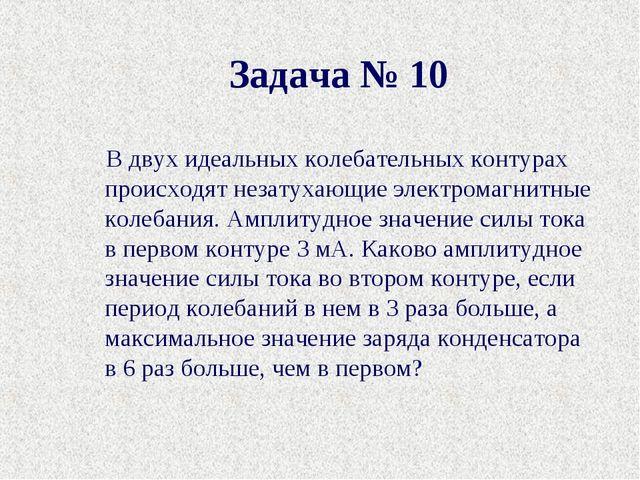 Задача № 10 В двух идеальных колебательных контурах происходят незатухающие э...