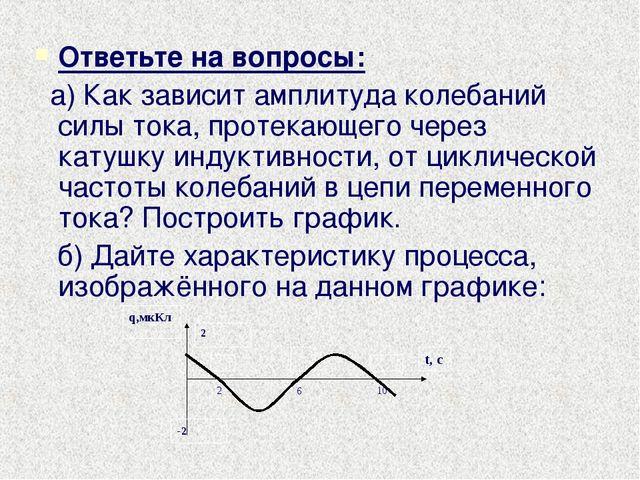 Ответьте на вопросы: а) Как зависит амплитуда колебаний силы тока, протекающе...