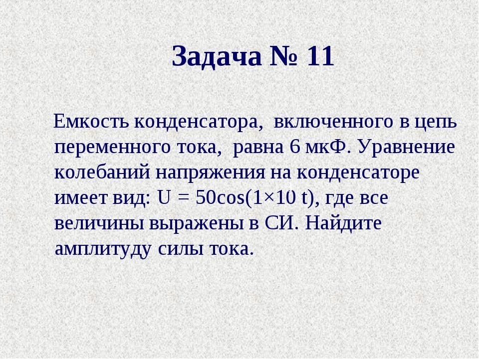 Задача № 11 Емкость конденсатора, включенного в цепь переменного тока, равн...