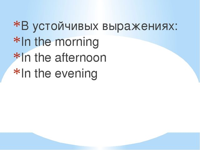 В устойчивых выражениях: In the morning In the afternoon In the evening