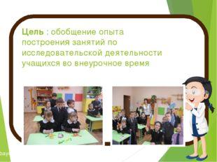 Цель : обобщение опыта построения занятий по исследовательской деятельности у